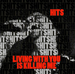 Hits - 'Living With You Is Killing Me'