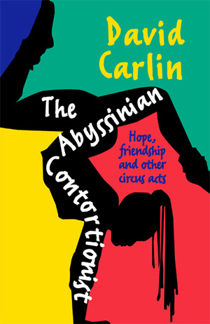 Book cover for 'The Abyssinian Contortionist: Hope, Friendship and Other Circus Acts' by David Carlin, reviewed in The Weekend Australian by Andrew McMillen, May 2015